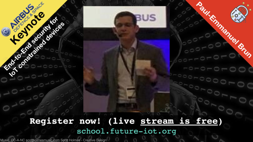 End-to-End security for IoT constrained devices – Paul Emmanuel Brun (Airbus), Monday, Oct 5, 15h CEST